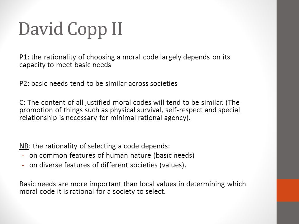 David Copp II P1: the rationality of choosing a moral code largely depends on its capacity to meet basic needs P2: basic needs tend to be similar across societies C: The content of all justified moral codes will tend to be similar.
