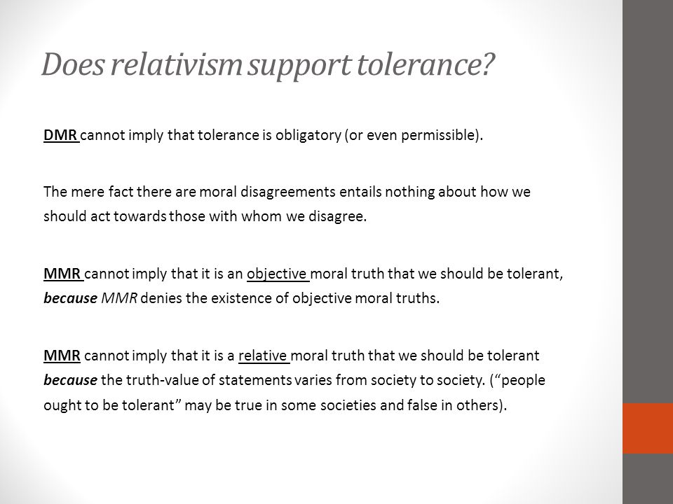 Does relativism support tolerance? DMR cannot imply that tolerance is obligatory (or even permissible). The mere fact there are moral disagreements en