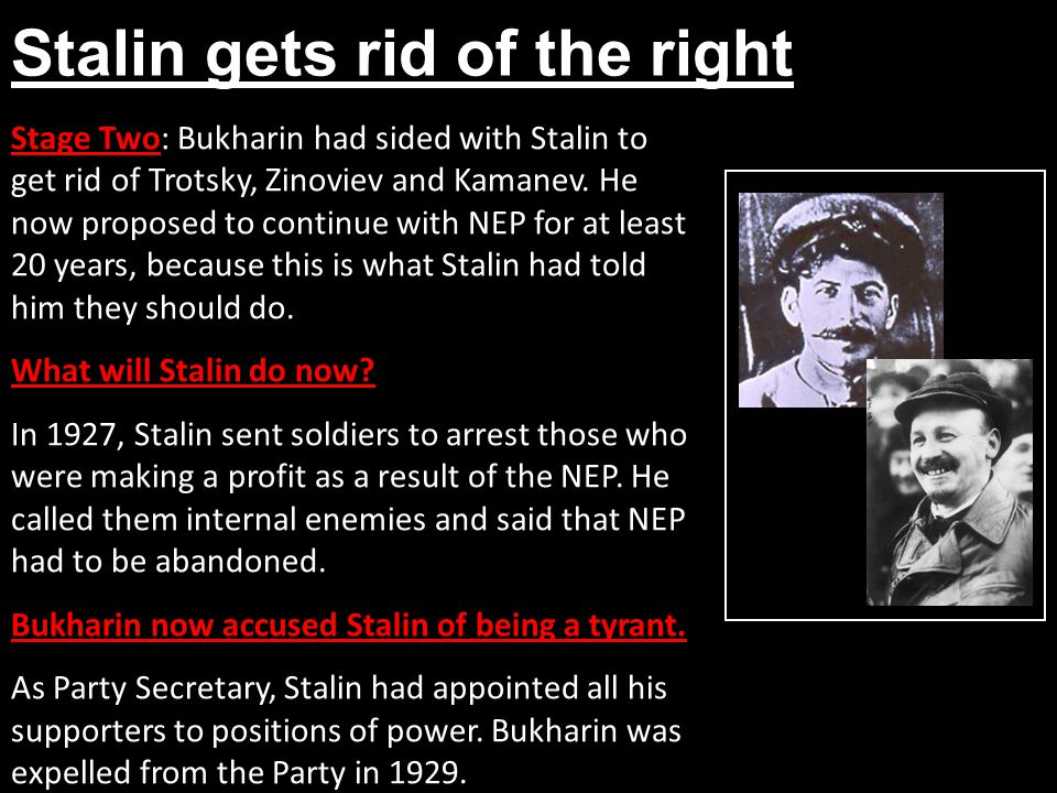 Stalin gets rid of the right Stage Two: Bukharin had sided with Stalin to get rid of Trotsky, Zinoviev and Kamanev. He now proposed to continue with N