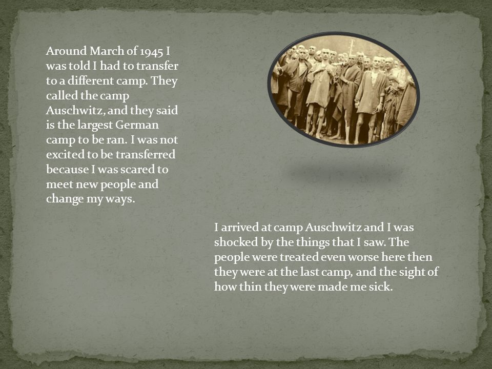 Around March of 1945 I was told I had to transfer to a different camp. They called the camp Auschwitz, and they said is the largest German camp to be