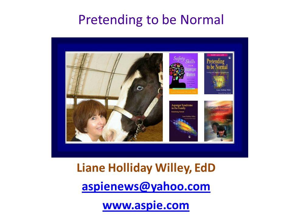 Liane Holliday Willey, EdD aspienews@yahoo.com www.aspie.com Pretending to be Normal