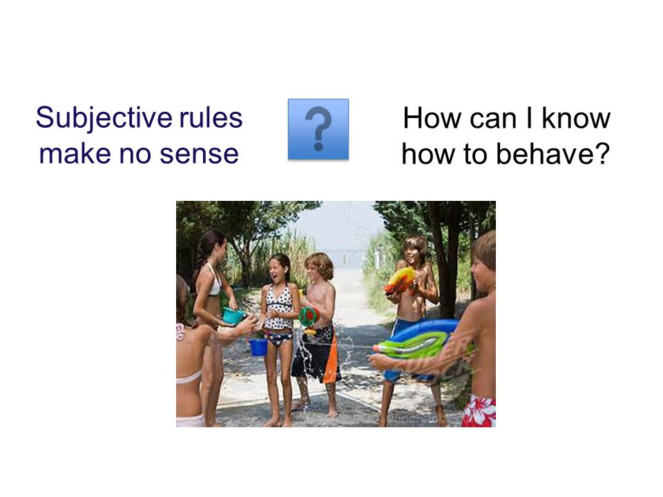 Subjective rules make no sense How can I know how to behave?