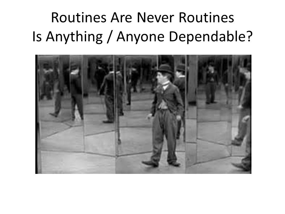 Routines Are Never Routines Is Anything / Anyone Dependable?