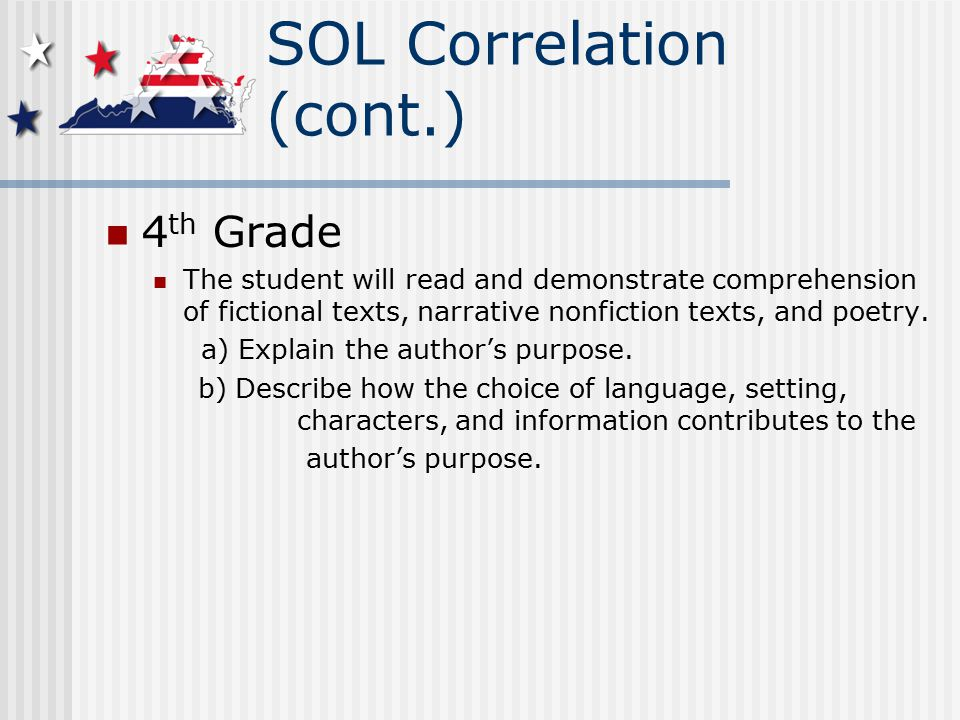 SOL Correlation (cont.) 4 th Grade The student will read and demonstrate comprehension of fictional texts, narrative nonfiction texts, and poetry.