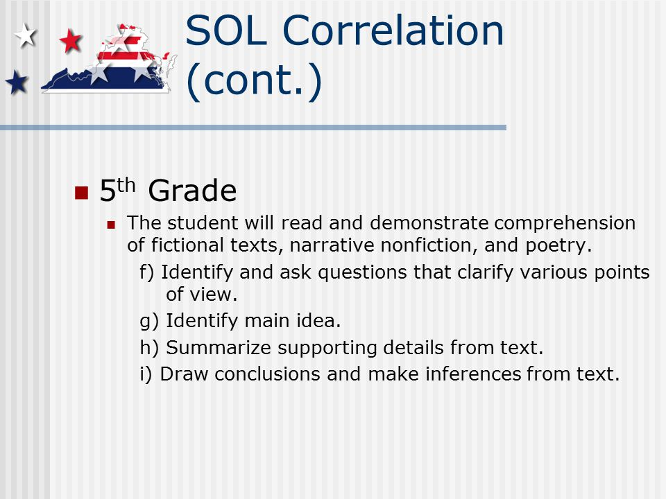 SOL Correlation (cont.) 5 th Grade The student will read and demonstrate comprehension of fictional texts, narrative nonfiction, and poetry.
