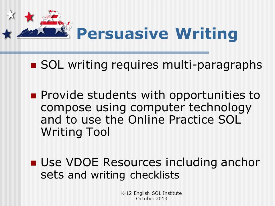 Persuasive Writing SOL writing requires multi-paragraphs Provide students with opportunities to compose using computer technology and to use the Online Practice SOL Writing Tool Use VDOE Resources including anchor sets and writing checklists K-12 English SOL Institute October 2013