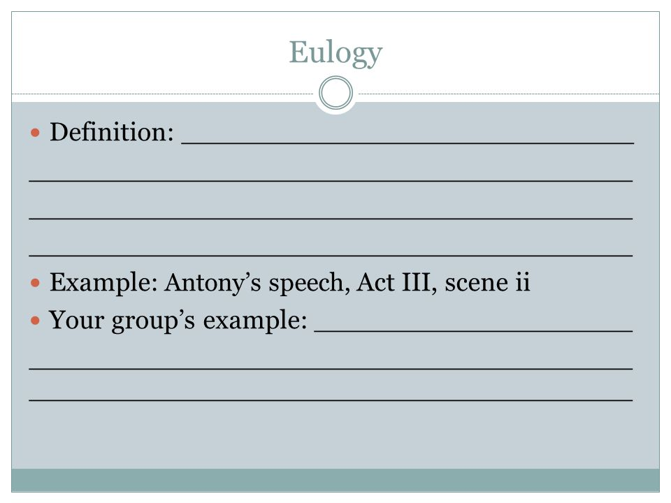 Eulogy Definition: ___________________________ ____________________________________ Example: Antony's speech, Act III, scene ii Your group's example: