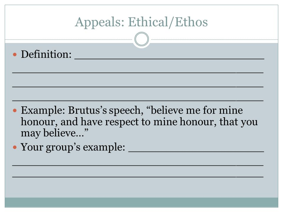 "Appeals: Ethical/Ethos Definition: ____________________________ _____________________________________ Example: Brutus's speech, ""believe me for mine h"