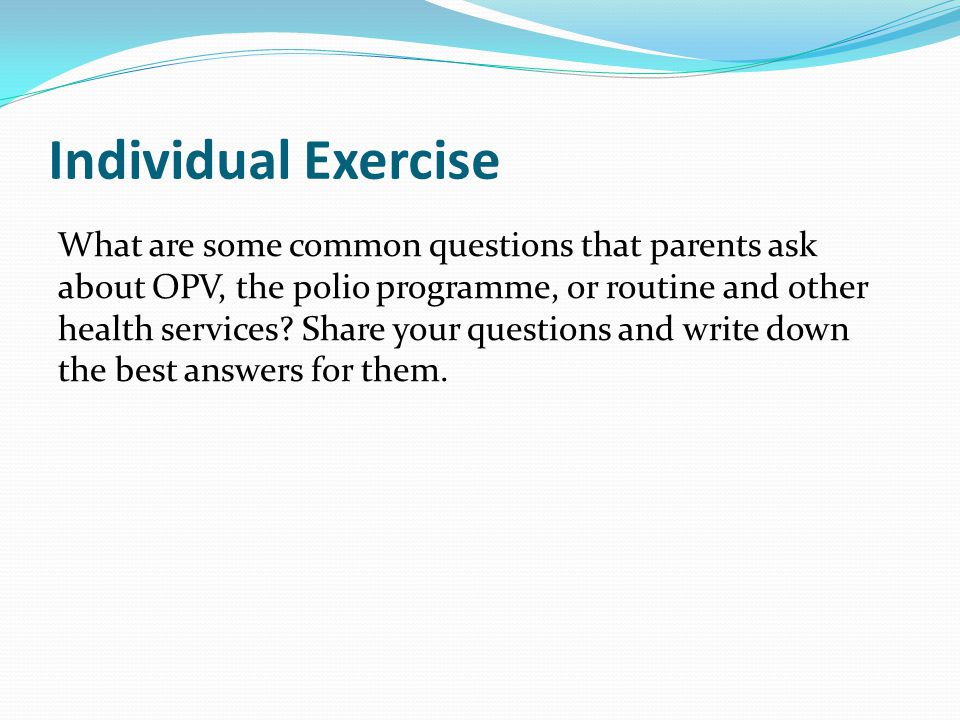 Individual Exercise What are some common questions that parents ask about OPV, the polio programme, or routine and other health services? Share your q