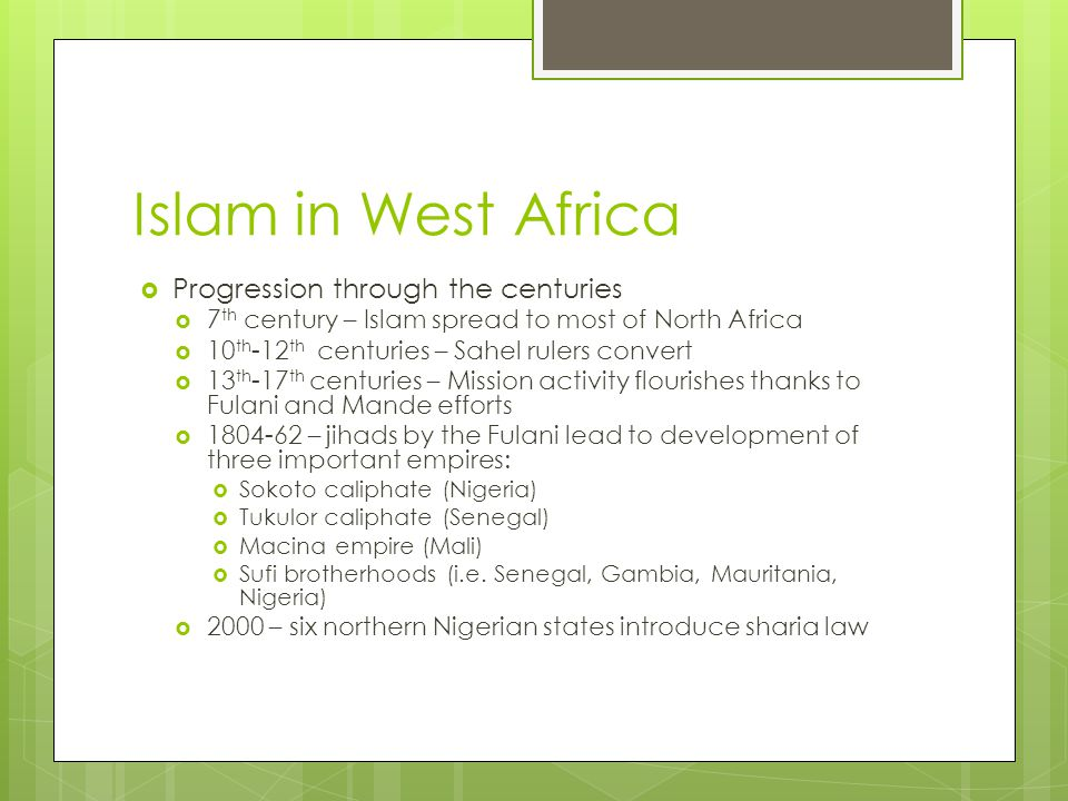 Islam in West Africa  Progression through the centuries  7 th century – Islam spread to most of North Africa  10 th -12 th centuries – Sahel rulers convert  13 th -17 th centuries – Mission activity flourishes thanks to Fulani and Mande efforts  1804-62 – jihads by the Fulani lead to development of three important empires:  Sokoto caliphate (Nigeria)  Tukulor caliphate (Senegal)  Macina empire (Mali)  Sufi brotherhoods (i.e.