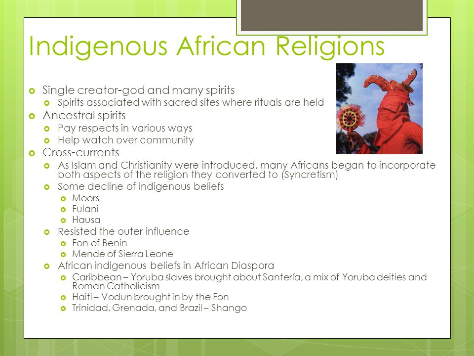 Indigenous African Religions  Single creator-god and many spirits  Spirits associated with sacred sites where rituals are held  Ancestral spirits  Pay respects in various ways  Help watch over community  Cross-currents  As Islam and Christianity were introduced, many Africans began to incorporate both aspects of the religion they converted to (Syncretism)  Some decline of indigenous beliefs  Moors  Fulani  Hausa  Resisted the outer influence  Fon of Benin  Mende of Sierra Leone  African indigenous beliefs in African Diaspora  Caribbean – Yoruba slaves brought about Santería, a mix of Yoruba deities and Roman Catholicism  Haiti – Vodun brought in by the Fon  Trinidad, Grenada, and Brazil – Shango