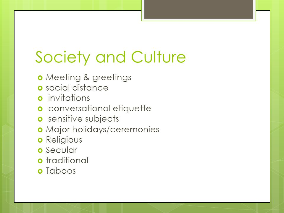 Society and Culture  Meeting & greetings  social distance  invitations  conversational etiquette  sensitive subjects  Major holidays/ceremonies  Religious  Secular  traditional  Taboos