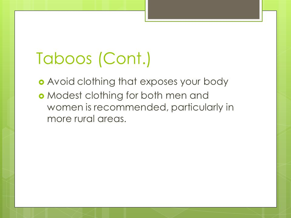 Taboos (Cont.)  Avoid clothing that exposes your body  Modest clothing for both men and women is recommended, particularly in more rural areas.