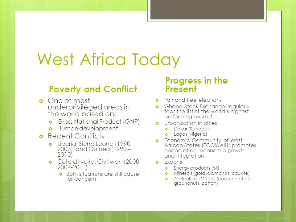 West Africa Today Poverty and Conflict  One of most underprivileged areas in the world based on:  Gross National Product (GNP)  Human development  Recent Conflicts  Liberia, Sierra Leone (1990- 2003), and Guinea (1990 – 2010)  Côte d'Ivoire: Civil war (2000- 2004-2011)  Both situations are still cause for concern Progress in the Present  Fair and free elections  Ghana Stock Exchange regularly tops the list of the world's highest performing market  Urbanization in cities  Dakar (Senegal)  Lagos (Nigeria)  Economic Community of West African States (ECOWAS): promotes cooperation, economic growth, and integration  Exports  Energy products (oil)  Minerals (gold, diamonds, bauxite)  Agricultural Goods (cocoa, coffee, groundnuts, cotton)