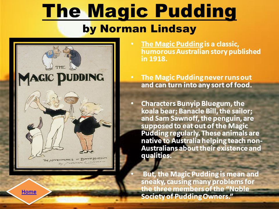 The Magic Pudding by Norman Lindsay The Magic Pudding is a classic, humorous Australian story published in 1918.
