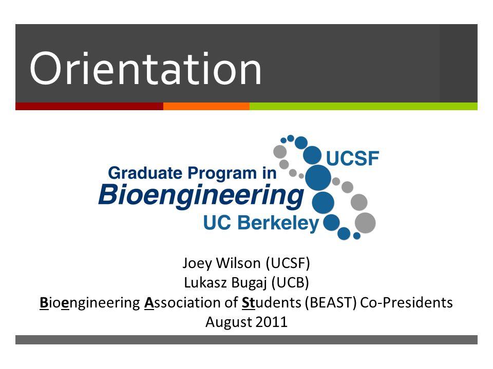  Orientation Joey Wilson (UCSF) Lukasz Bugaj (UCB) Bioengineering Association of Students (BEAST) Co-Presidents August 2011