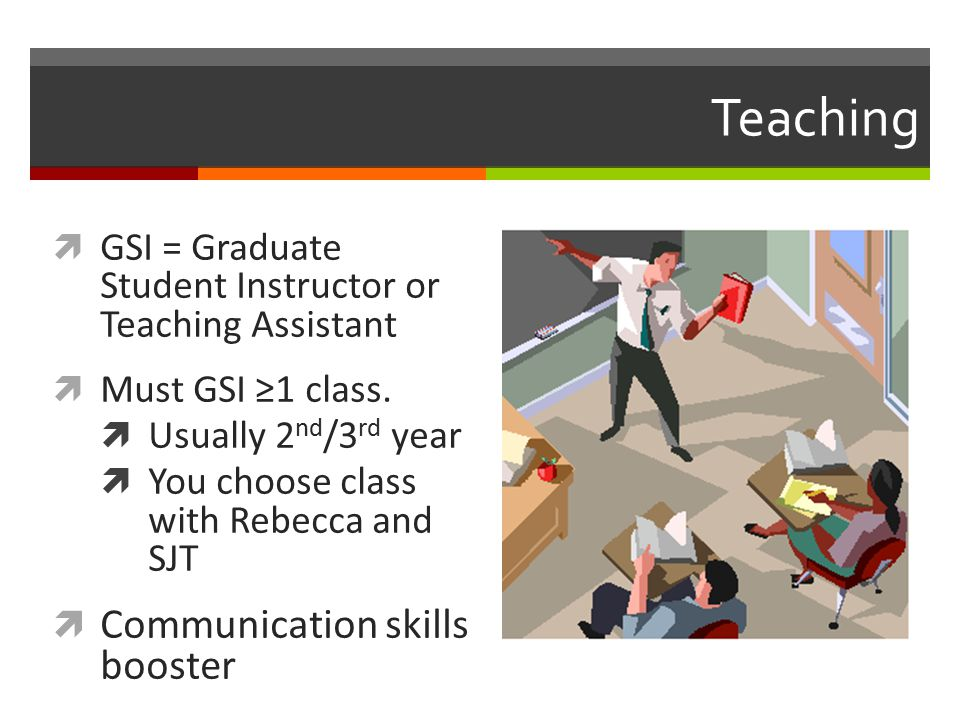 Teaching  GSI = Graduate Student Instructor or Teaching Assistant  Must GSI ≥1 class.