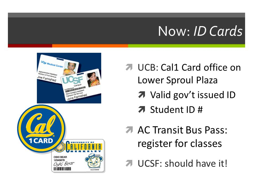 Now: ID Cards  UCB: Cal1 Card office on Lower Sproul Plaza  Valid gov't issued ID  Student ID #  AC Transit Bus Pass: register for classes  UCSF: should have it!