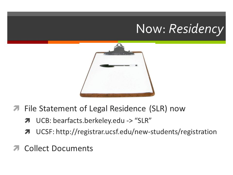 Now: Residency  File Statement of Legal Residence (SLR) now  UCB: bearfacts.berkeley.edu -> SLR  UCSF: http://registrar.ucsf.edu/new-students/registration  Collect Documents