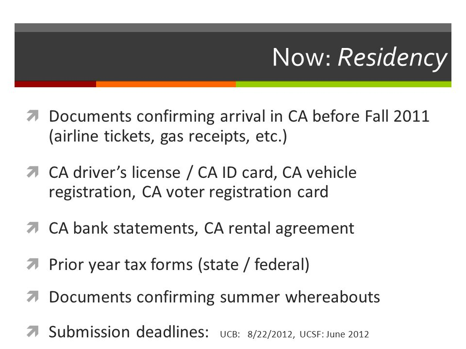 Now: Residency  Documents confirming arrival in CA before Fall 2011 (airline tickets, gas receipts, etc.)  CA driver's license / CA ID card, CA vehicle registration, CA voter registration card  CA bank statements, CA rental agreement  Prior year tax forms (state / federal)  Documents confirming summer whereabouts  Submission deadlines: UCB: 8/22/2012, UCSF: June 2012