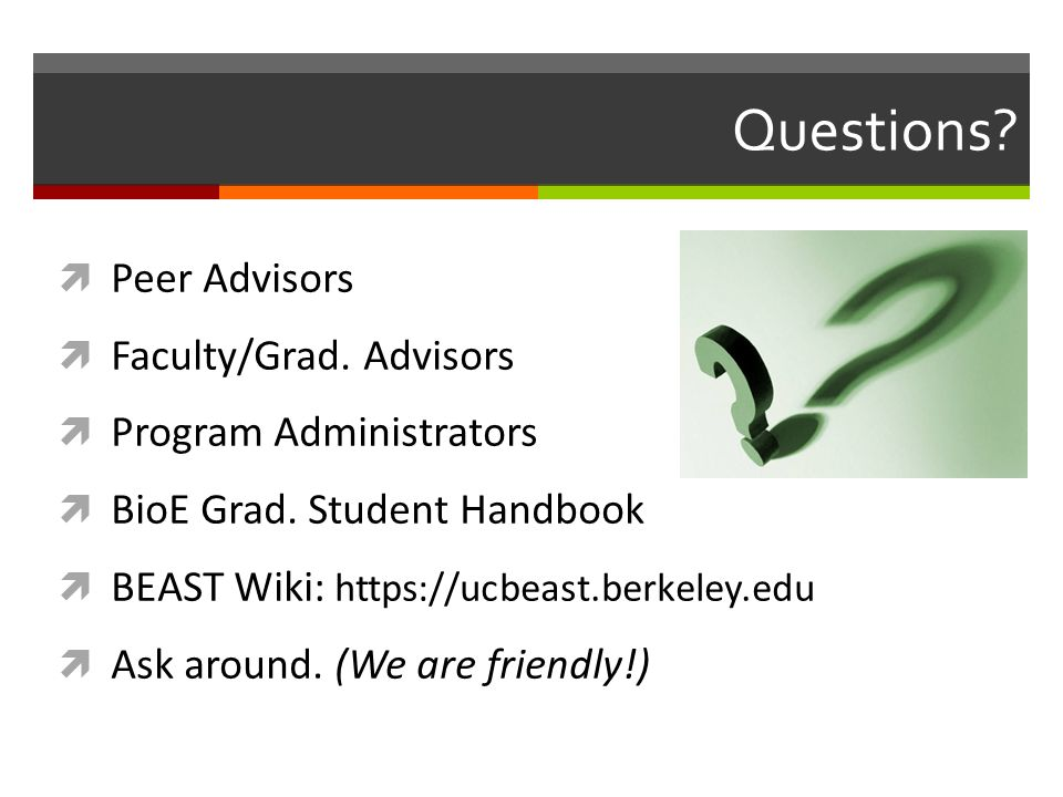 Questions?  Peer Advisors  Faculty/Grad. Advisors  Program Administrators  BioE Grad. Student Handbook  BEAST Wiki: https://ucbeast.berkeley.edu