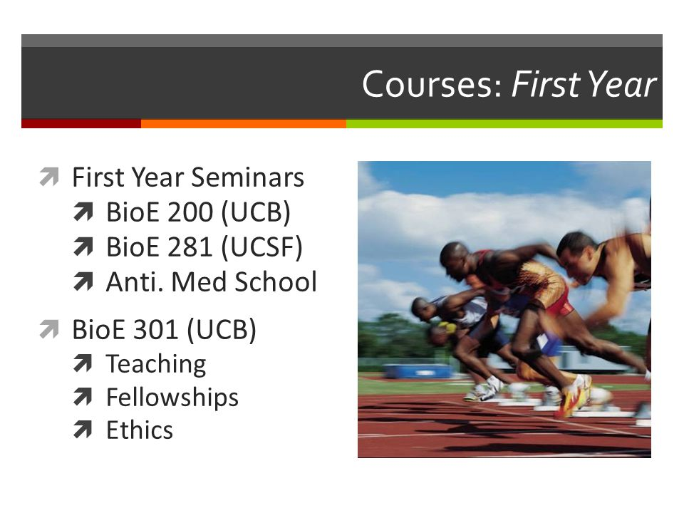 Courses: First Year  First Year Seminars  BioE 200 (UCB)  BioE 281 (UCSF)  Anti. Med School  BioE 301 (UCB)  Teaching  Fellowships  Ethics