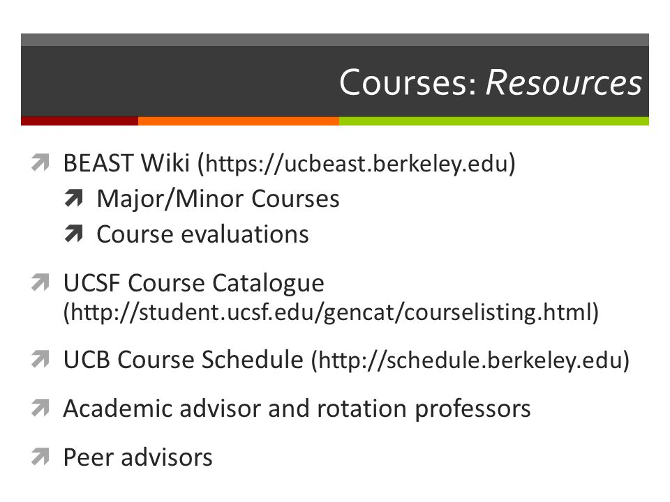 Courses: Resources  BEAST Wiki ( https://ucbeast.berkeley.edu )  Major/Minor Courses  Course evaluations  UCSF Course Catalogue (http://student.ucsf.edu/gencat/courselisting.html)  UCB Course Schedule (http://schedule.berkeley.edu)  Academic advisor and rotation professors  Peer advisors