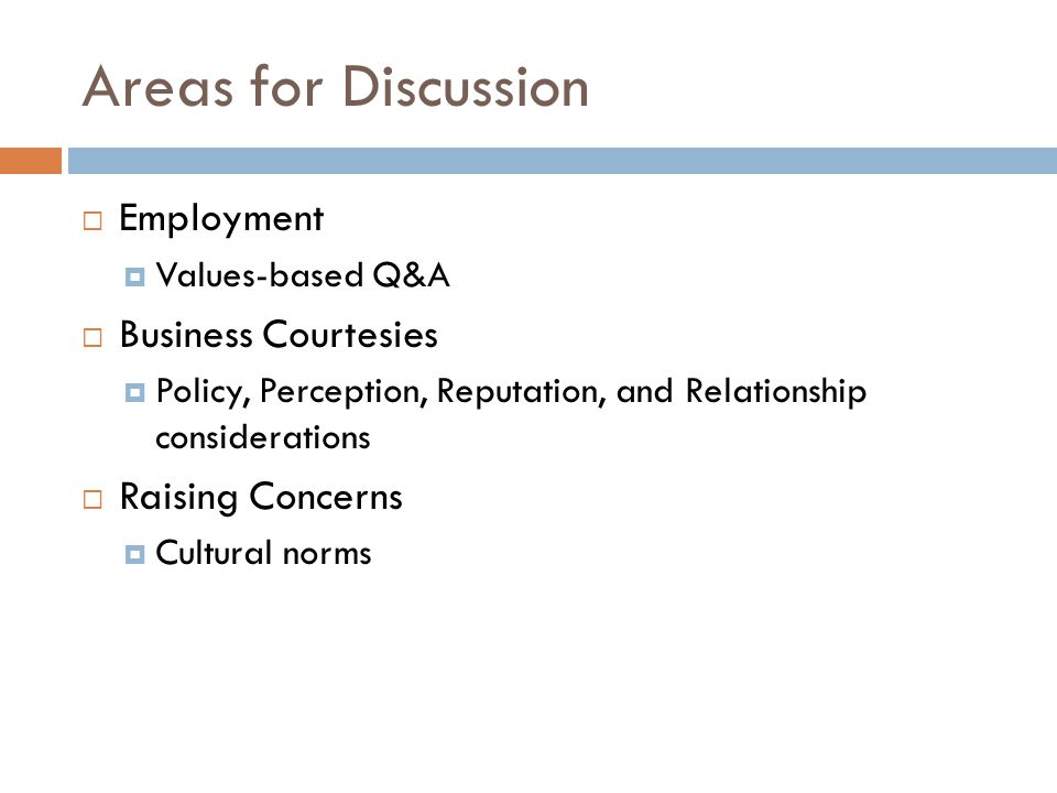 Areas for Discussion  Employment  Values-based Q&A  Business Courtesies  Policy, Perception, Reputation, and Relationship considerations  Raising