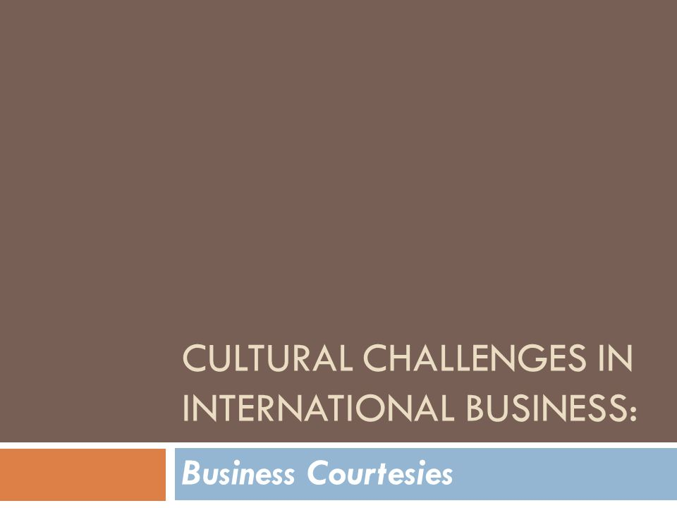 CULTURAL CHALLENGES IN INTERNATIONAL BUSINESS: Business Courtesies
