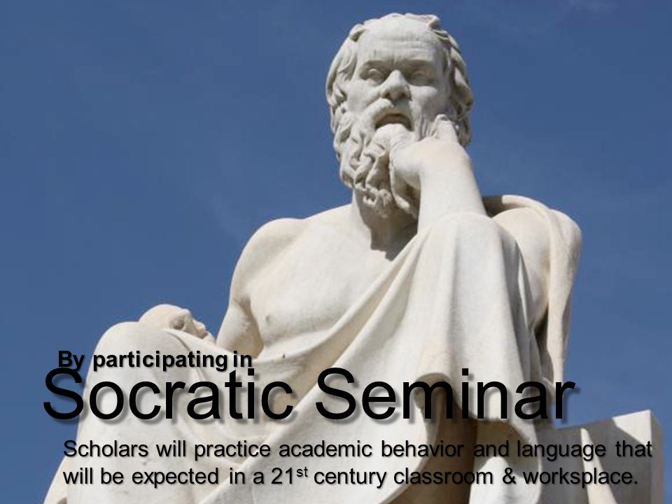 Socratic Seminar By participating in Scholars will practice academic behavior and language that will be expected in a 21 st century classroom & worksplace.