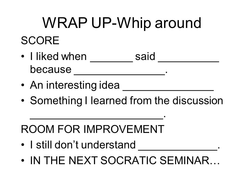 WRAP UP-Whip around SCORE I liked when _______ said __________ because _______________.