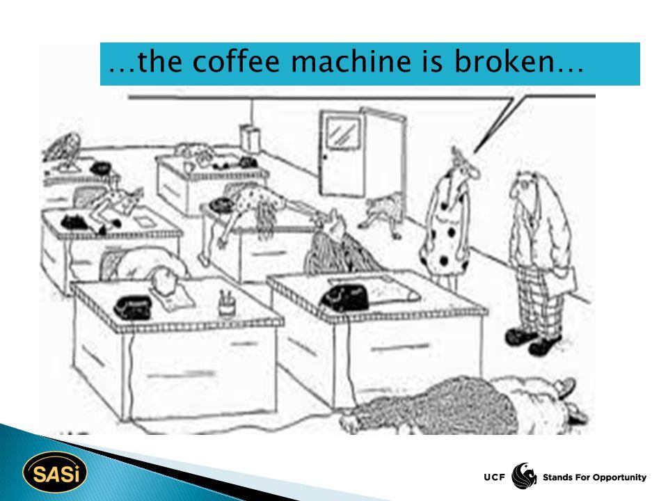 …the coffee machine is broken…