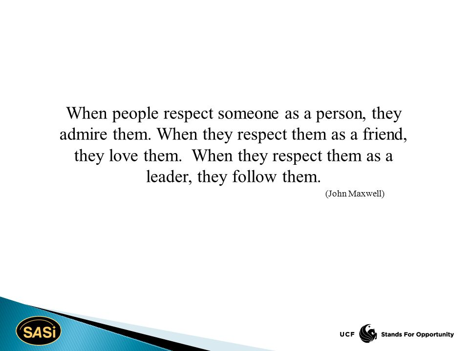 When people respect someone as a person, they admire them. When they respect them as a friend, they love them. When they respect them as a leader, the