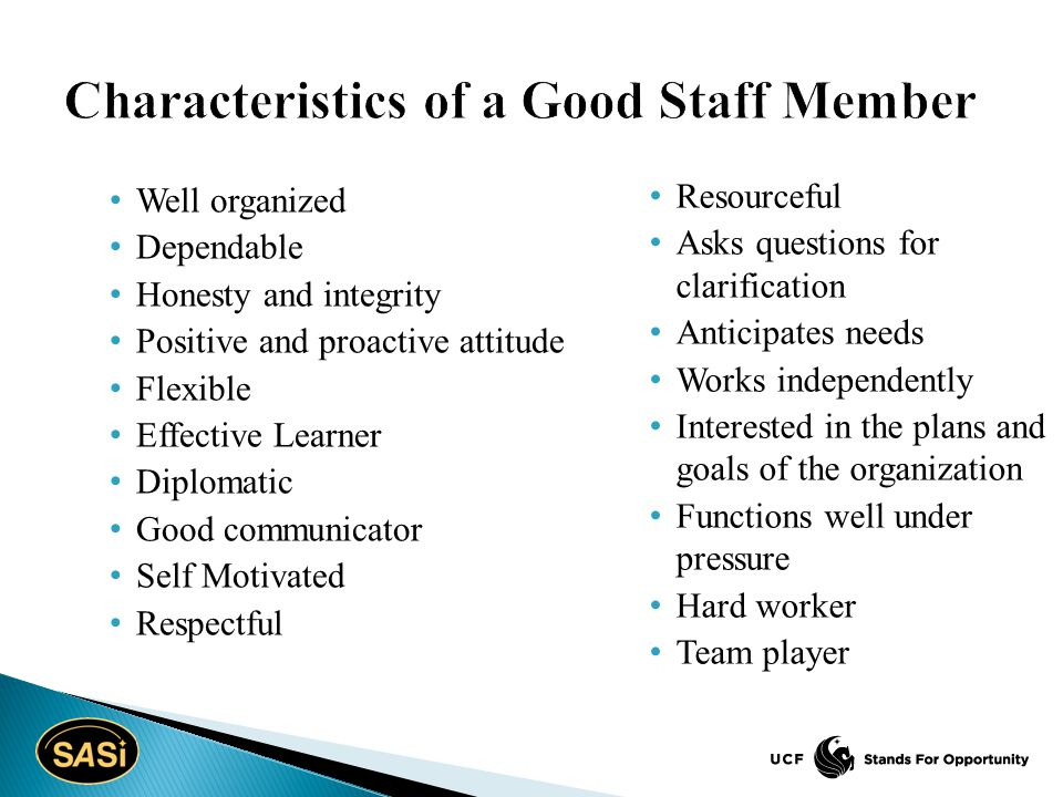 Well organized Dependable Honesty and integrity Positive and proactive attitude Flexible Effective Learner Diplomatic Good communicator Self Motivated Respectful Resourceful Asks questions for clarification Anticipates needs Works independently Interested in the plans and goals of the organization Functions well under pressure Hard worker Team player