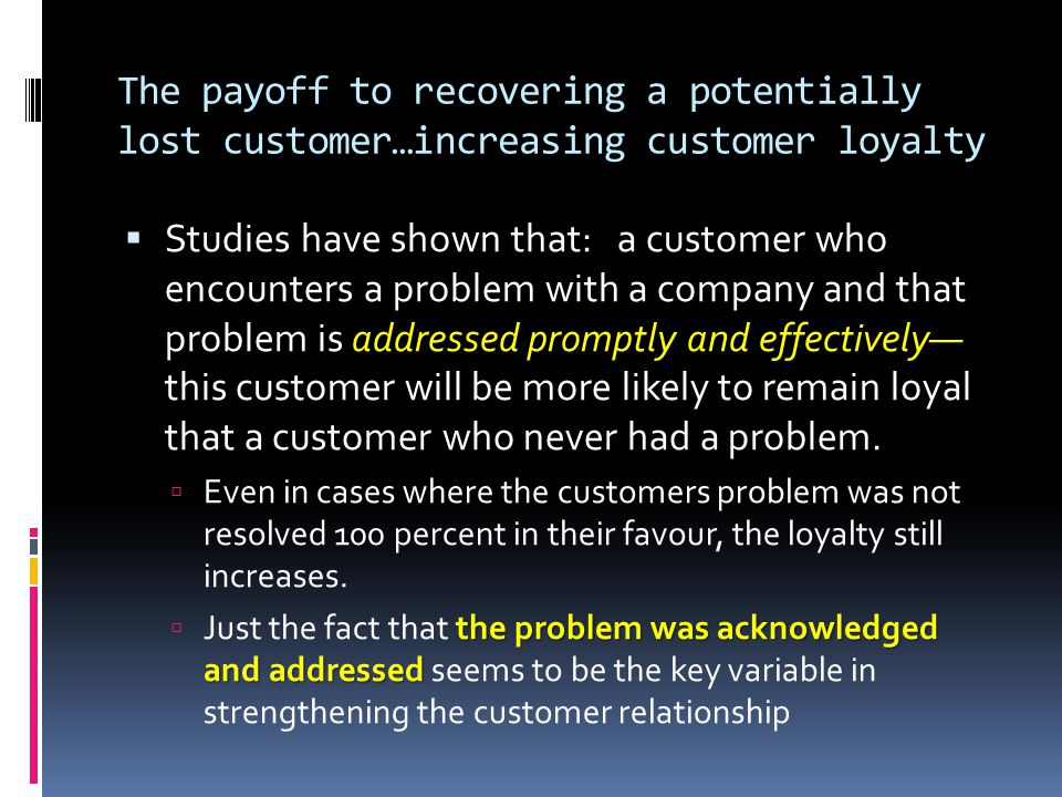 The payoff to recovering a potentially lost customer…increasing customer loyalty  Studies have shown that: a customer who encounters a problem with a