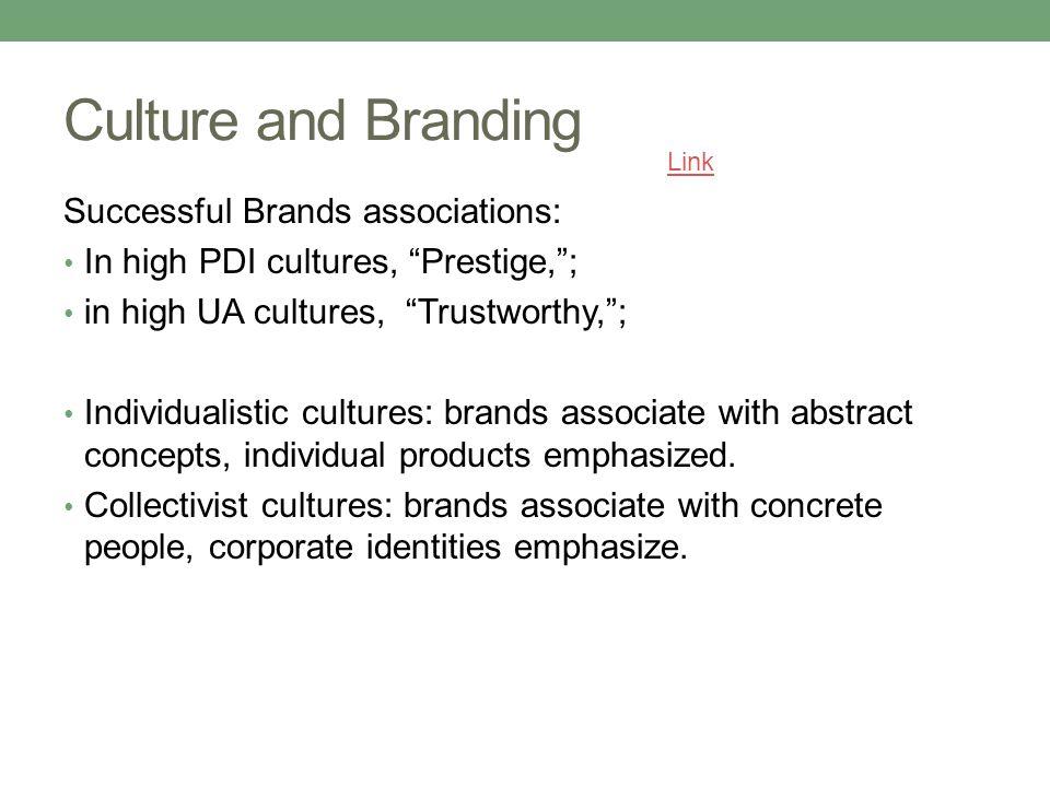 Culture and Branding Successful Brands associations: In high PDI cultures, Prestige, ; in high UA cultures, Trustworthy, ; Individualistic cultures: brands associate with abstract concepts, individual products emphasized.