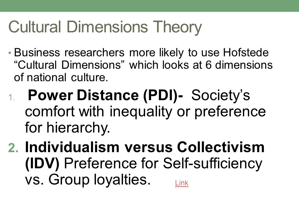 Cultural Dimensions Theory Business researchers more likely to use Hofstede Cultural Dimensions which looks at 6 dimensions of national culture.