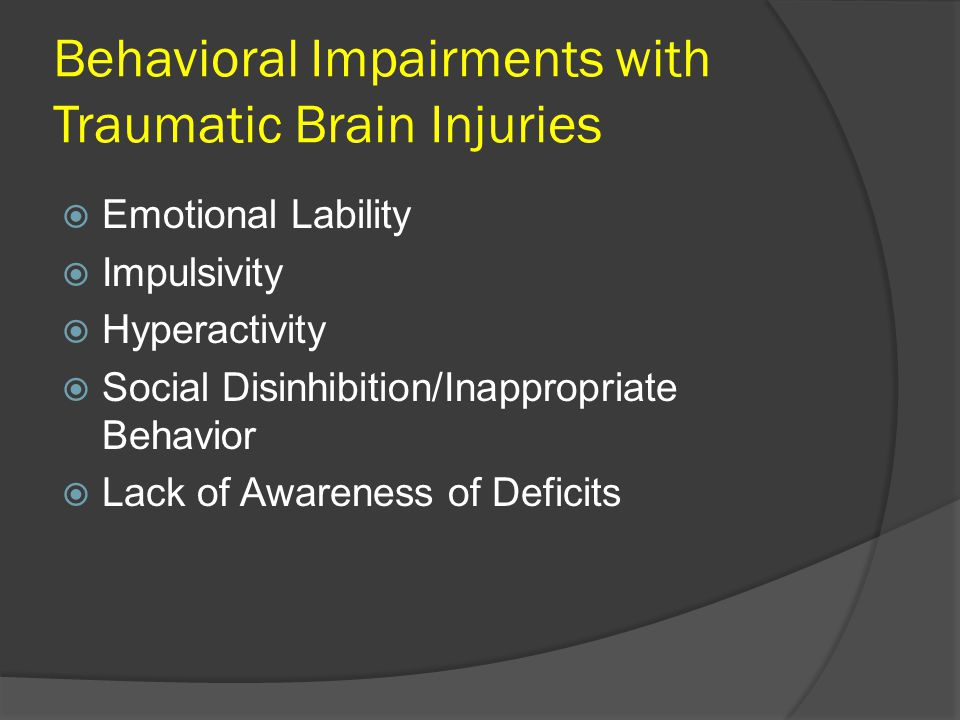 Behavioral Impairments with Traumatic Brain Injuries  Emotional Lability  Impulsivity  Hyperactivity  Social Disinhibition/Inappropriate Behavior