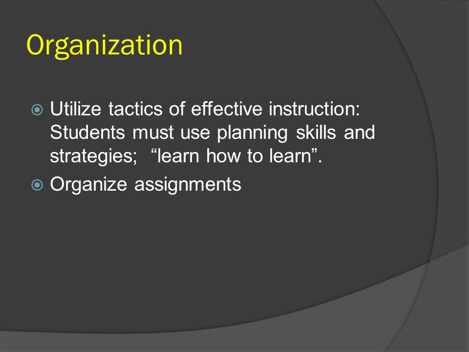 "Organization  Utilize tactics of effective instruction: Students must use planning skills and strategies; ""learn how to learn"".  Organize assignment"