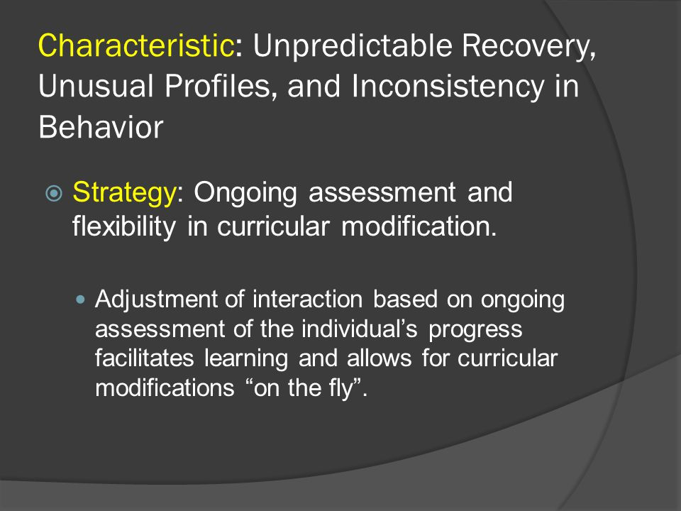 Characteristic: Unpredictable Recovery, Unusual Profiles, and Inconsistency in Behavior  Strategy: Ongoing assessment and flexibility in curricular m