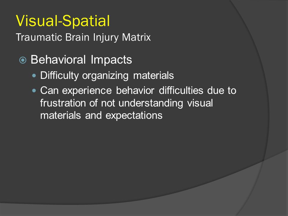 Visual-Spatial Traumatic Brain Injury Matrix  Behavioral Impacts Difficulty organizing materials Can experience behavior difficulties due to frustrat