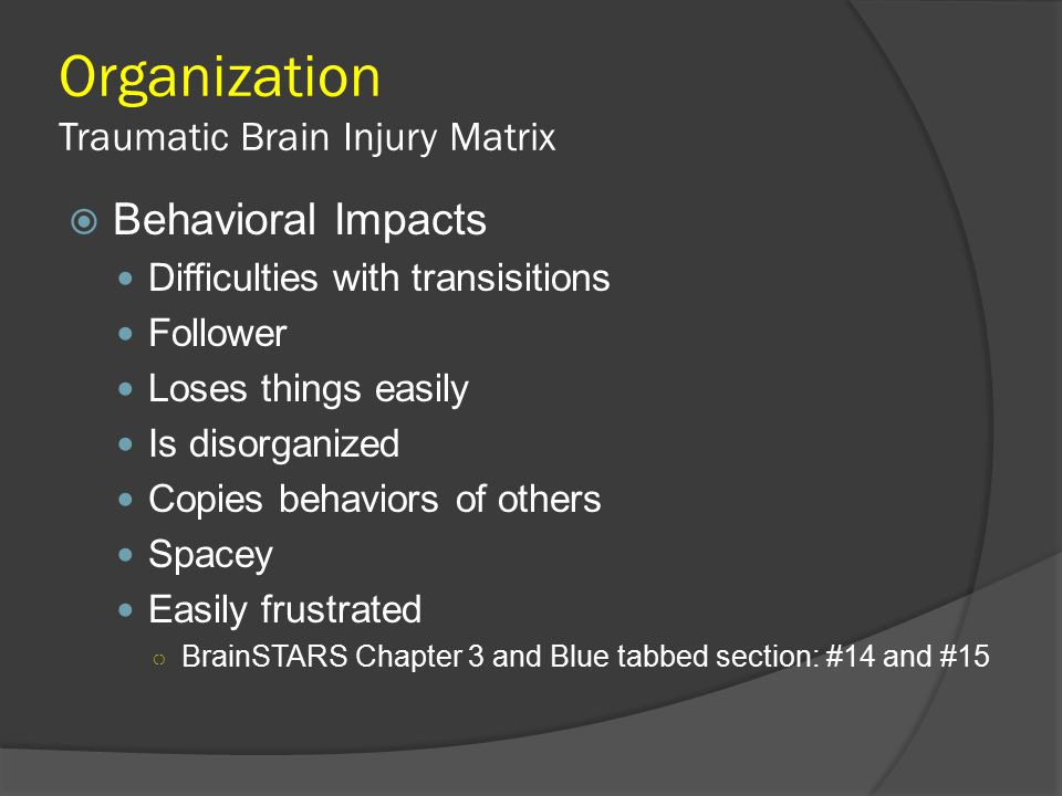 Organization Traumatic Brain Injury Matrix  Behavioral Impacts Difficulties with transisitions Follower Loses things easily Is disorganized Copies be