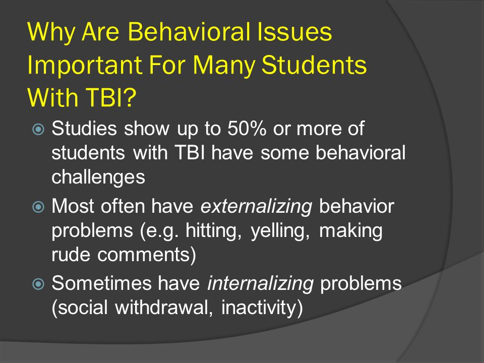 Why Are Behavioral Issues Important For Many Students With TBI?  Studies show up to 50% or more of students with TBI have some behavioral challenges