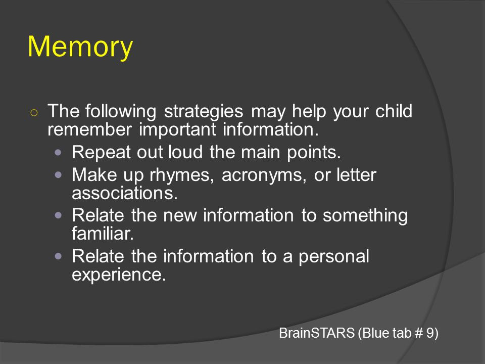 Memory ○ The following strategies may help your child remember important information. Re peat out loud the main points. Make up rhymes, acronyms, or l