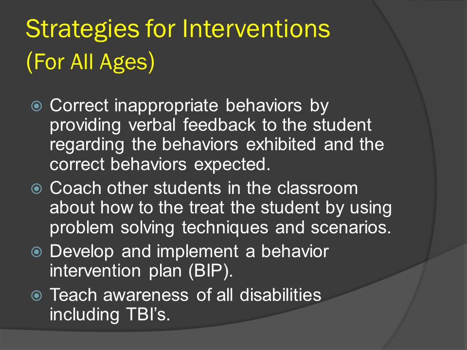 Strategies for Interventions ( For All Ages )  Correct inappropriate behaviors by providing verbal feedback to the student regarding the behaviors ex
