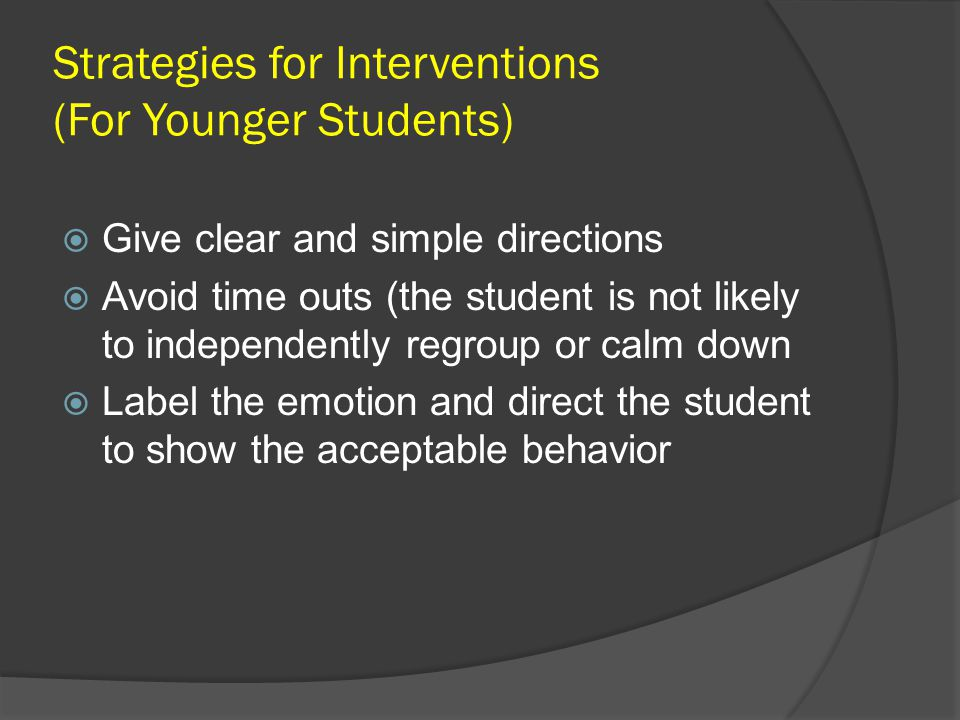 Strategies for Interventions (For Younger Students)  Give clear and simple directions  Avoid time outs (the student is not likely to independently r
