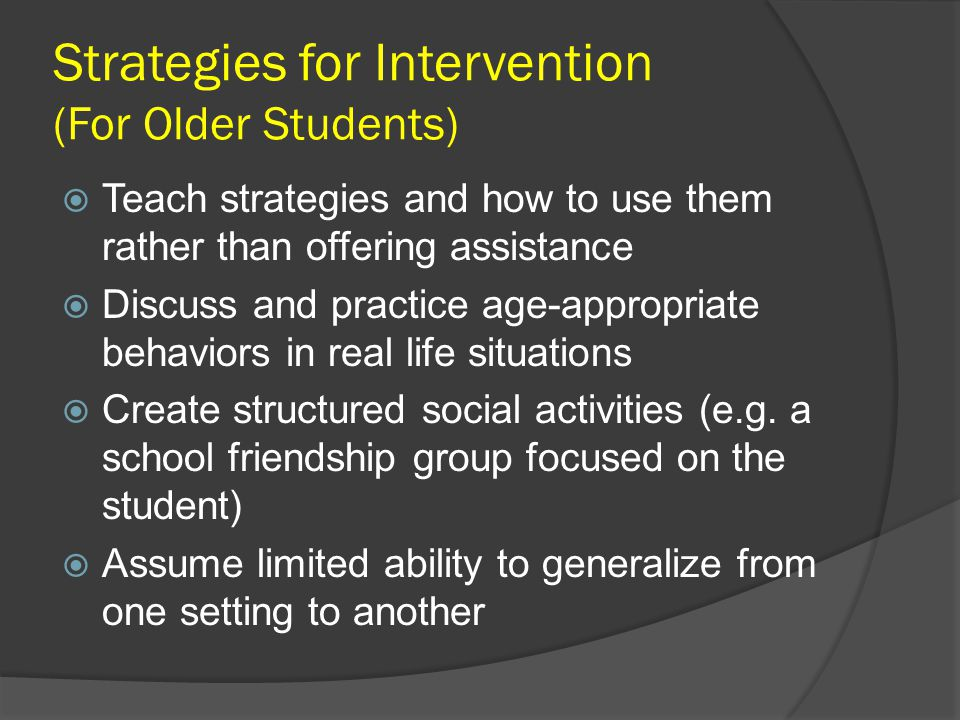 Strategies for Intervention (For Older Students)  Teach strategies and how to use them rather than offering assistance  Discuss and practice age-app