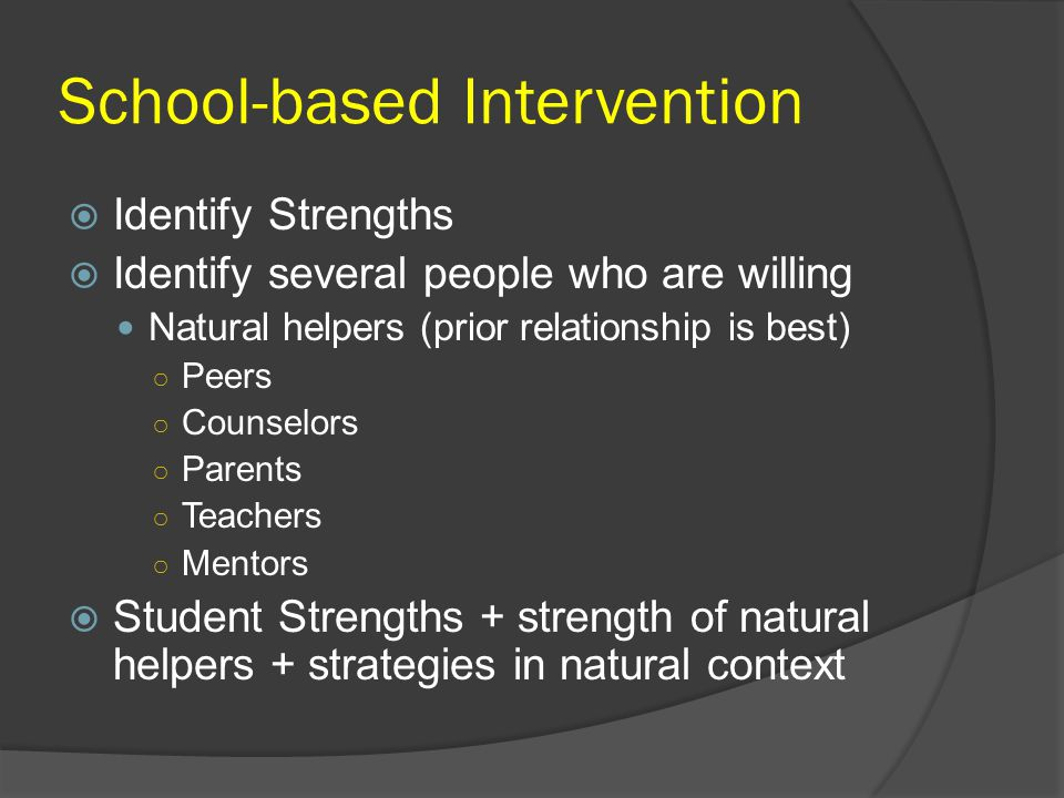 School-based Intervention  Identify Strengths  Identify several people who are willing Natural helpers (prior relationship is best) ○ Peers ○ Counse