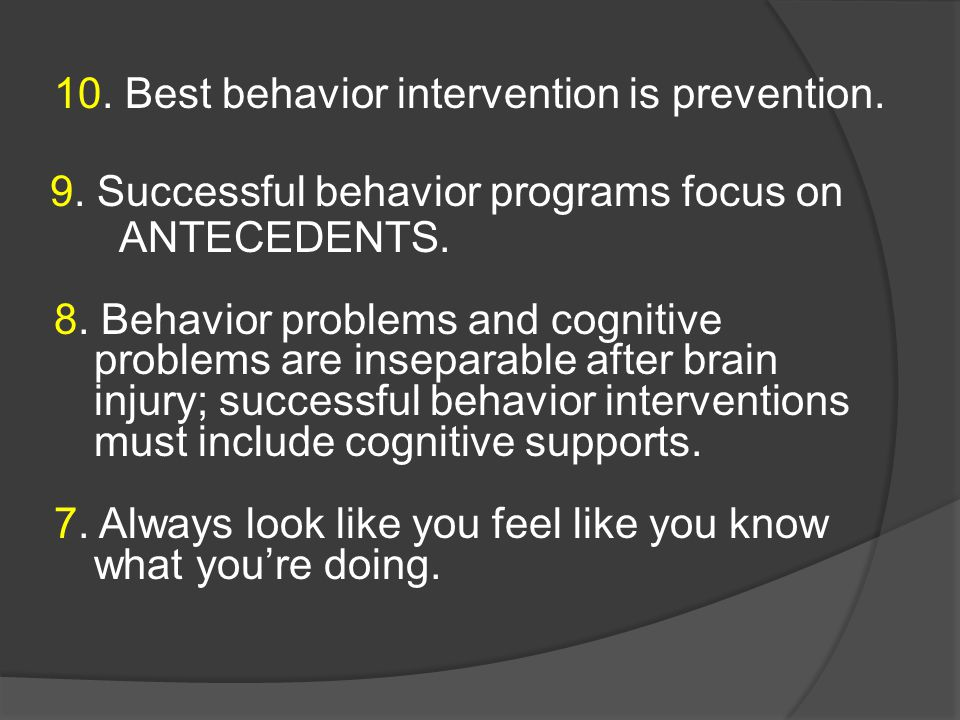 10. Best behavior intervention is prevention. 9. Successful behavior programs focus on ANTECEDENTS. 8. Behavior problems and cognitive problems are in