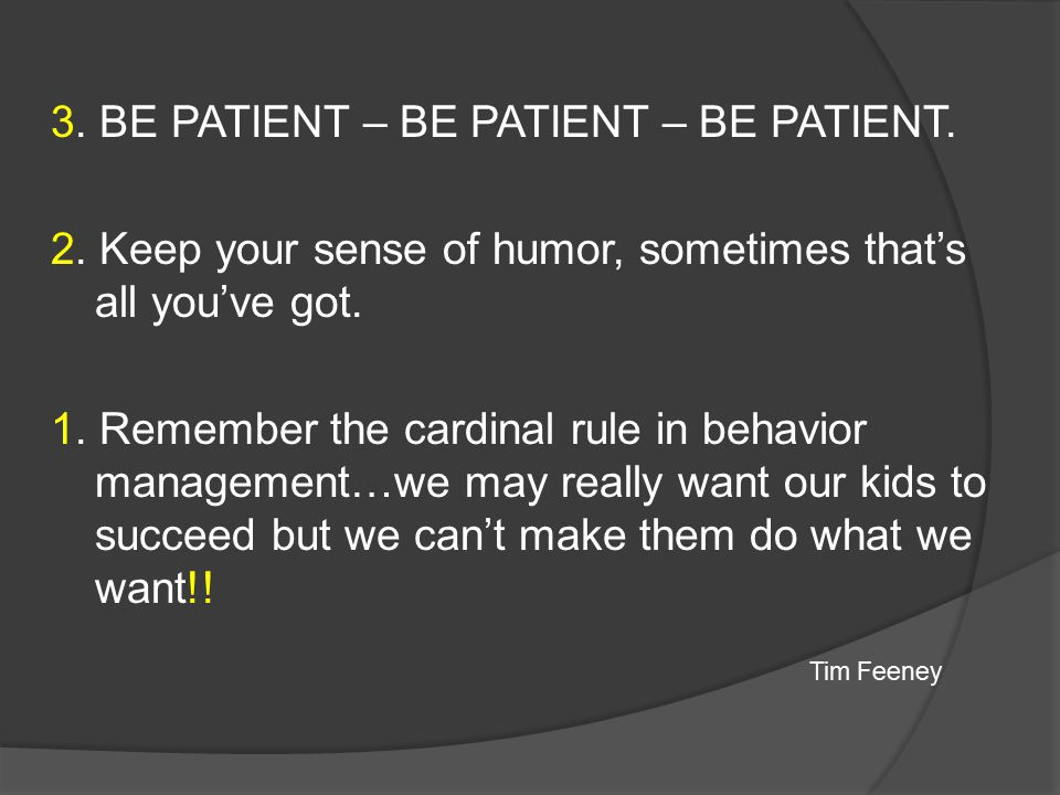 3. BE PATIENT – BE PATIENT – BE PATIENT. 2. Keep your sense of humor, sometimes that's all you've got. 1. Remember the cardinal rule in behavior manag